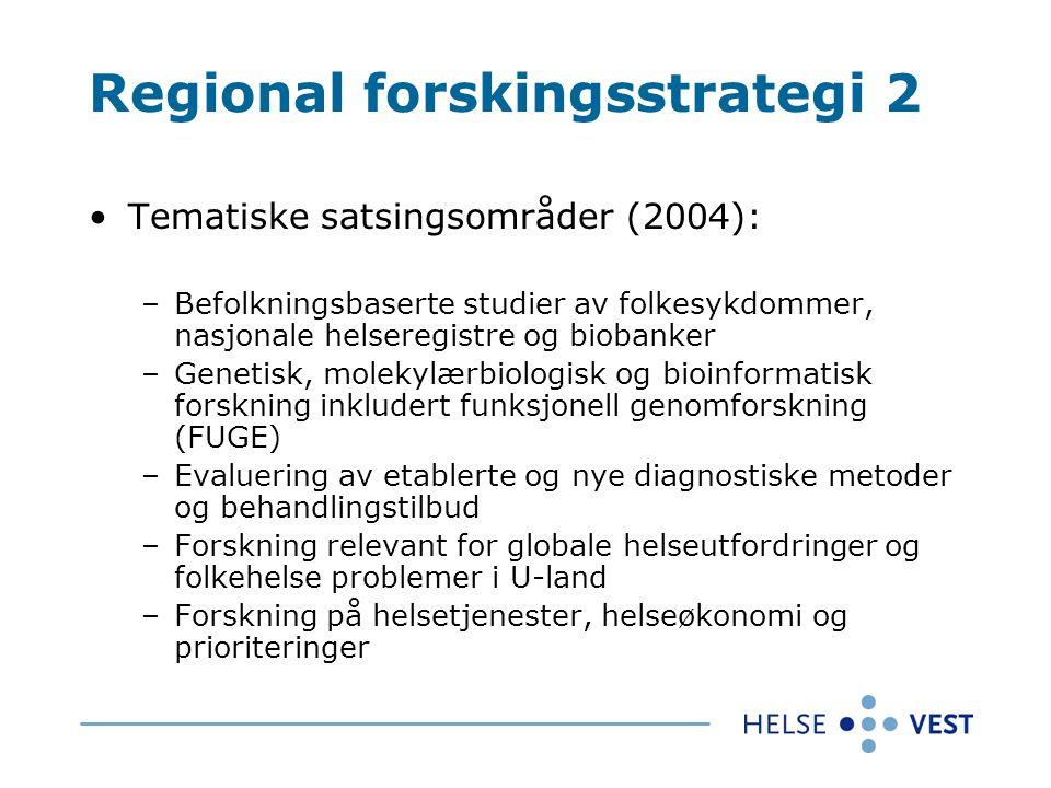 Regional forskingsstrategi 2 Tematiske satsingsområder (2004): –Befolkningsbaserte studier av folkesykdommer, nasjonale helseregistre og biobanker –Genetisk, molekylærbiologisk og bioinformatisk forskning inkludert funksjonell genomforskning (FUGE) –Evaluering av etablerte og nye diagnostiske metoder og behandlingstilbud –Forskning relevant for globale helseutfordringer og folkehelse problemer i U-land –Forskning på helsetjenester, helseøkonomi og prioriteringer