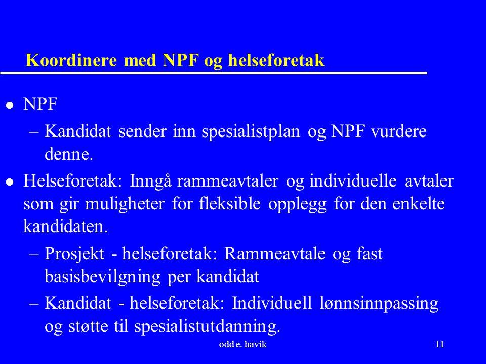odd e. havik11 Koordinere med NPF og helseforetak l NPF –Kandidat sender inn spesialistplan og NPF vurdere denne. l Helseforetak: Inngå rammeavtaler o
