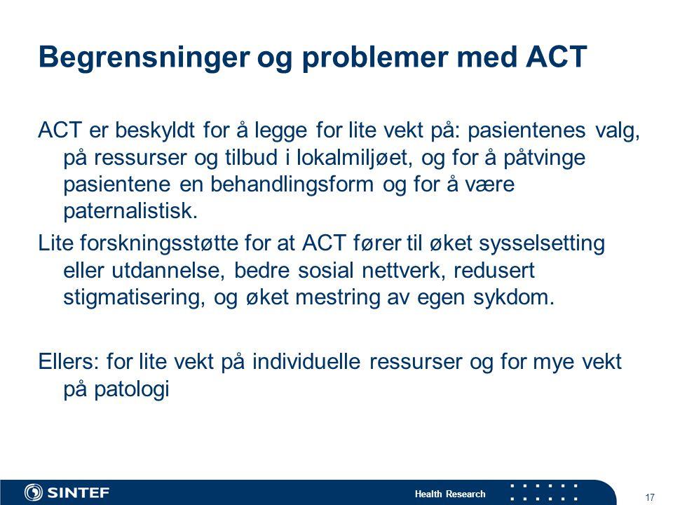Health Research 17 Begrensninger og problemer med ACT ACT er beskyldt for å legge for lite vekt på: pasientenes valg, på ressurser og tilbud i lokalmiljøet, og for å påtvinge pasientene en behandlingsform og for å være paternalistisk.