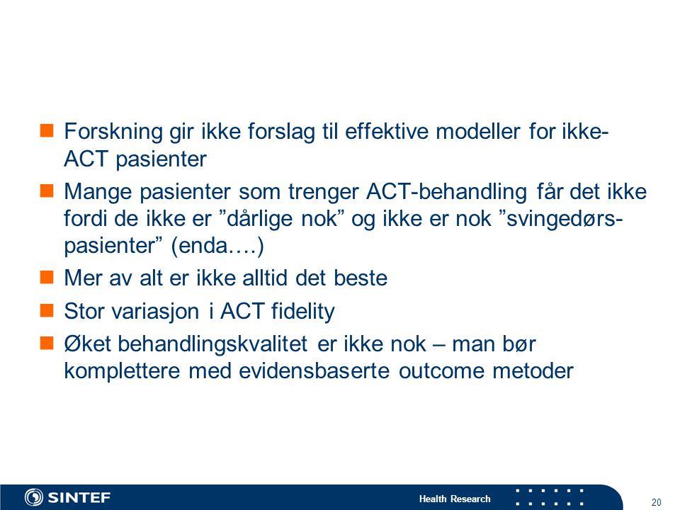 Health Research 20 Forskning gir ikke forslag til effektive modeller for ikke- ACT pasienter Mange pasienter som trenger ACT-behandling får det ikke fordi de ikke er dårlige nok og ikke er nok svingedørs- pasienter (enda….) Mer av alt er ikke alltid det beste Stor variasjon i ACT fidelity Øket behandlingskvalitet er ikke nok – man bør komplettere med evidensbaserte outcome metoder
