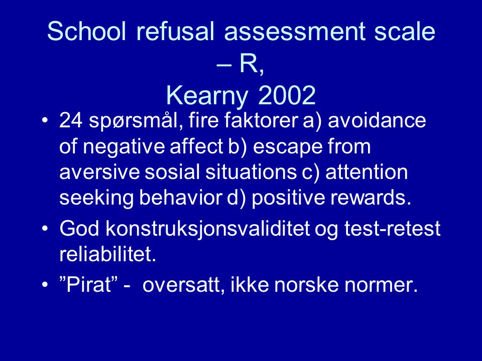 School refusal assessment scale – R, Kearny 2002 24 spørsmål, fire faktorer a) avoidance of negative affect b) escape from aversive sosial situations