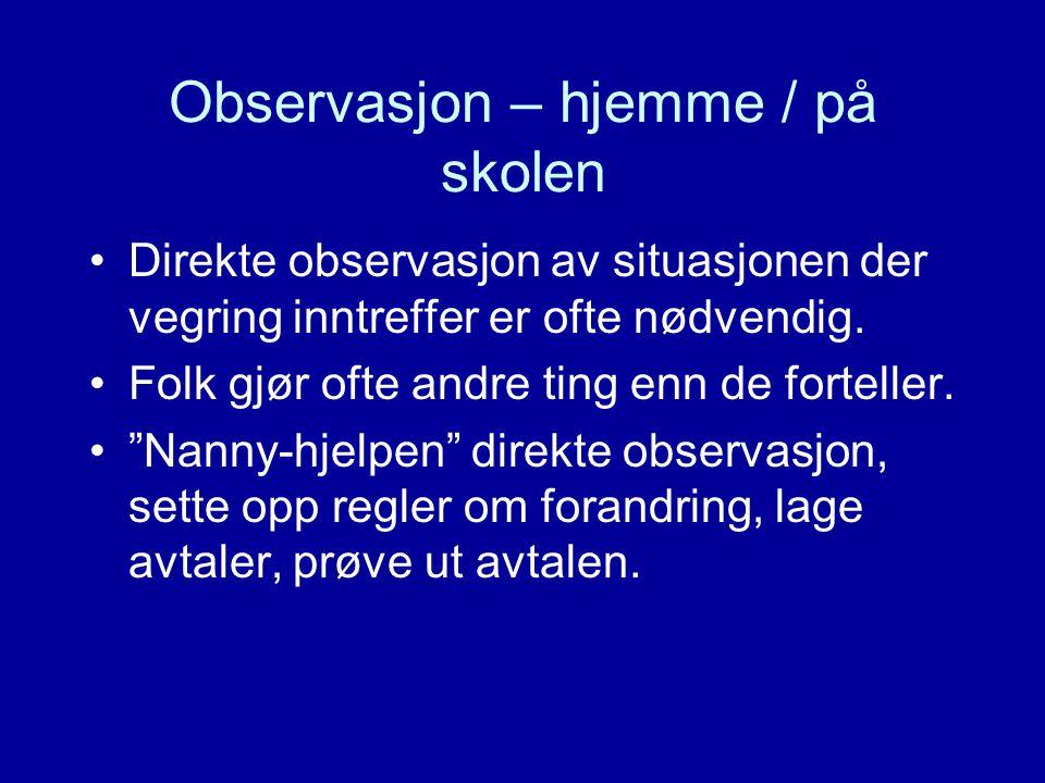 Observasjon – hjemme / på skolen Direkte observasjon av situasjonen der vegring inntreffer er ofte nødvendig. Folk gjør ofte andre ting enn de fortell