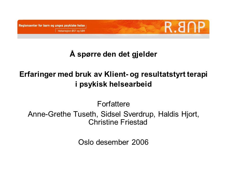 Å spørre den det gjelder Erfaringer med bruk av Klient- og resultatstyrt terapi i psykisk helsearbeid Forfattere Anne-Grethe Tuseth, Sidsel Sverdrup,