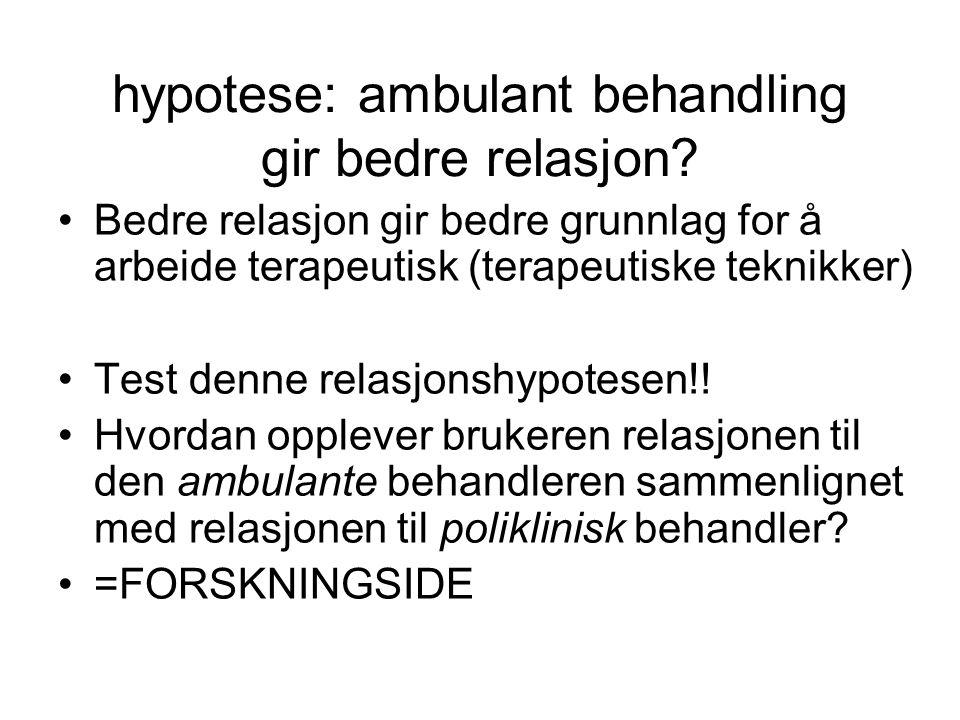 hypotese: ambulant behandling gir bedre relasjon? Bedre relasjon gir bedre grunnlag for å arbeide terapeutisk (terapeutiske teknikker) Test denne rela