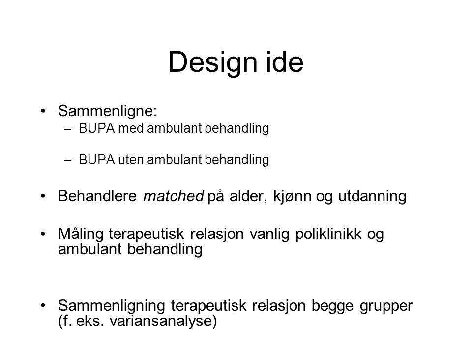 Design ide Sammenligne: –BUPA med ambulant behandling –BUPA uten ambulant behandling Behandlere matched på alder, kjønn og utdanning Måling terapeutis