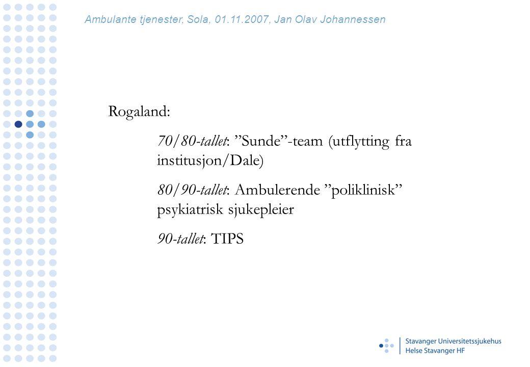 Rogaland: 70/80-tallet: Sunde -team (utflytting fra institusjon/Dale) 80/90-tallet: Ambulerende poliklinisk psykiatrisk sjukepleier 90-tallet: TIPS