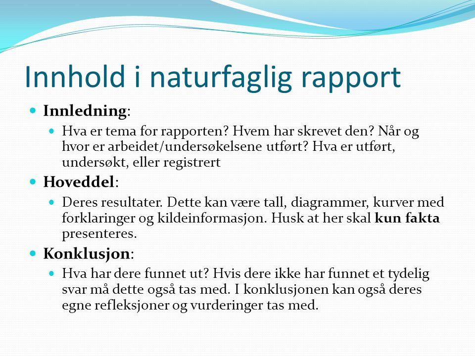 Innhold i naturfaglig rapport Innledning: Hva er tema for rapporten? Hvem har skrevet den? Når og hvor er arbeidet/undersøkelsene utført? Hva er utfør