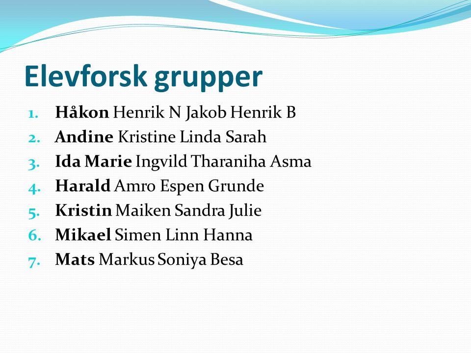 Elevforsk grupper 1. Håkon Henrik N Jakob Henrik B 2. Andine Kristine Linda Sarah 3. Ida Marie Ingvild Tharaniha Asma 4. Harald Amro Espen Grunde 5. K