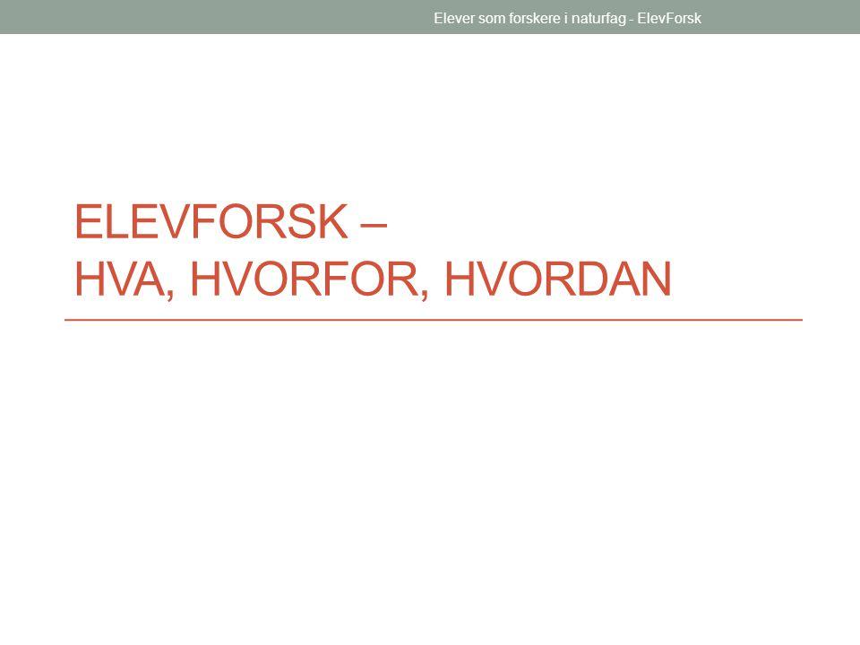 ELEVFORSK – HVA, HVORFOR, HVORDAN Elever som forskere i naturfag - ElevForsk