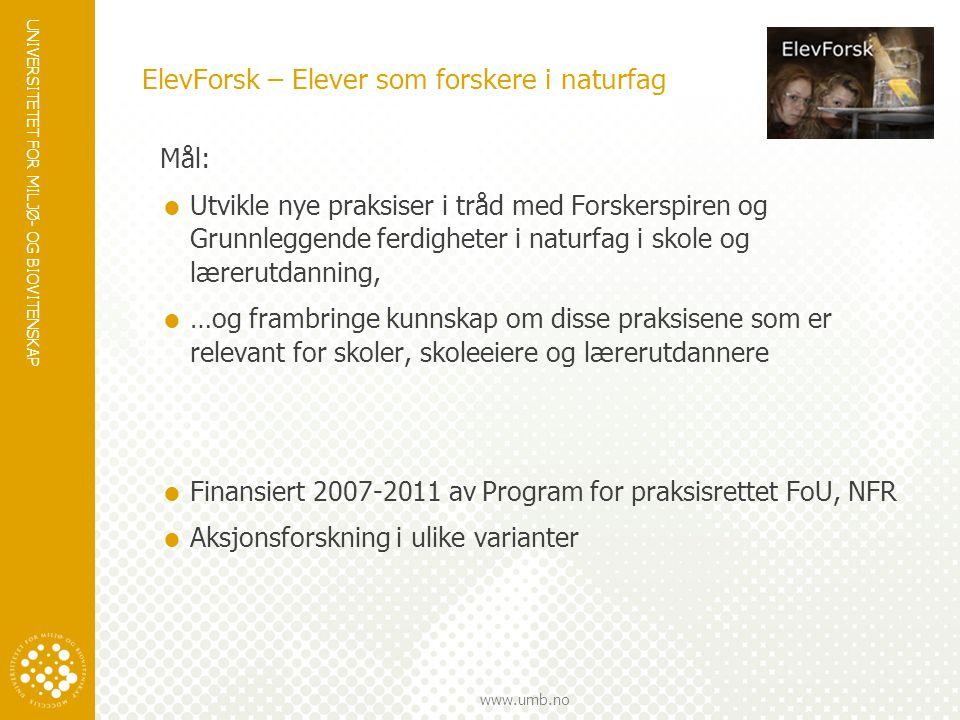 UNIVERSITETET FOR MILJØ- OG BIOVITENSKAP www.umb.no Prosjektet  Samarbeid mellom UMB (Erik Knain, prosjektleder), UiB (Stein Dankert Kolstø) og UiO (Ola Erstad),  4 stipendiater: Birgitte Bjønness (NFR), Gerd Johansen (NFR), Idar Mestad (NFR), Anne Kristine Byhring (UMB)  3 mastersoppgaver, 2 til underveis  Aksjonsforskning i ulike varianter Elever som forskere i naturfag - ElevForsk