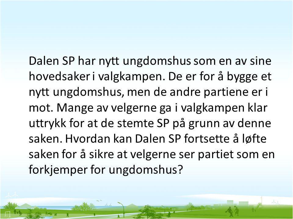 Dalen SP har nytt ungdomshus som en av sine hovedsaker i valgkampen. De er for å bygge et nytt ungdomshus, men de andre partiene er i mot. Mange av ve