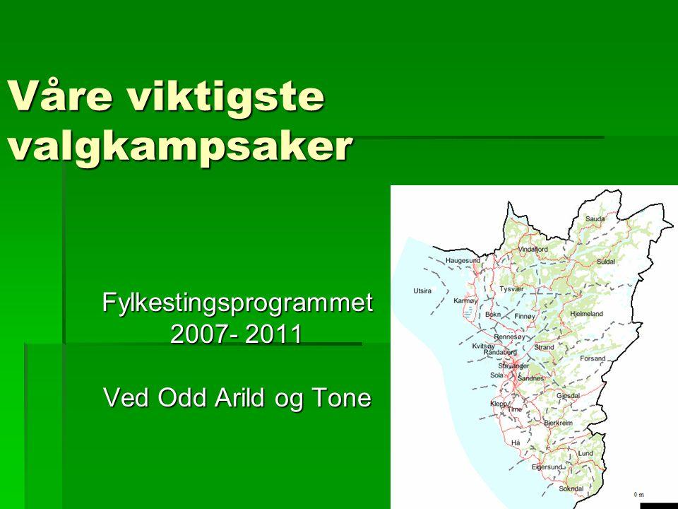Våre viktigste valgkampsaker Fylkestingsprogrammet 2007- 2011 Ved Odd Arild og Tone