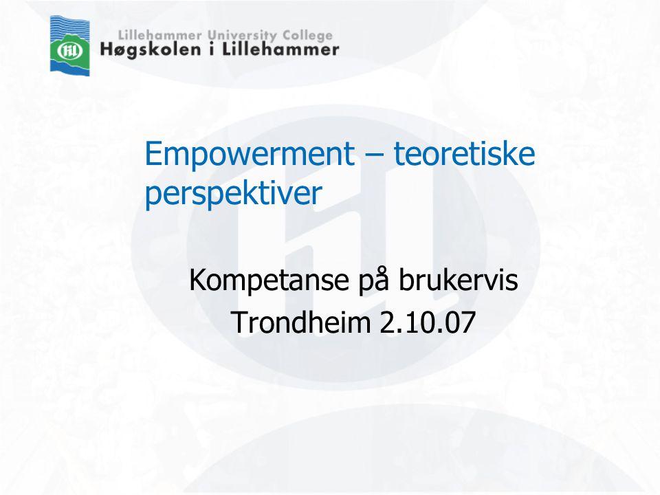 Empowerment – teoretiske perspektiver Kompetanse på brukervis Trondheim 2.10.07