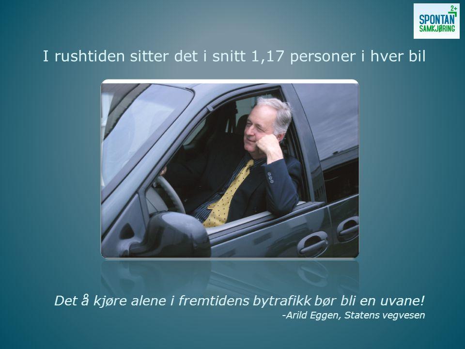 Det å kjøre alene i fremtidens bytrafikk bør bli en uvane! -Arild Eggen, Statens vegvesen I rushtiden sitter det i snitt 1,17 personer i hver bil