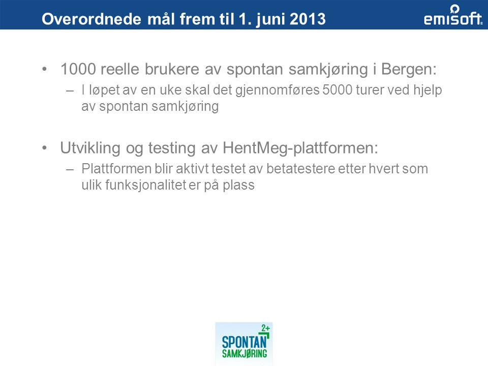 Overordnede mål frem til 1. juni 2013 1000 reelle brukere av spontan samkjøring i Bergen: –I løpet av en uke skal det gjennomføres 5000 turer ved hjel