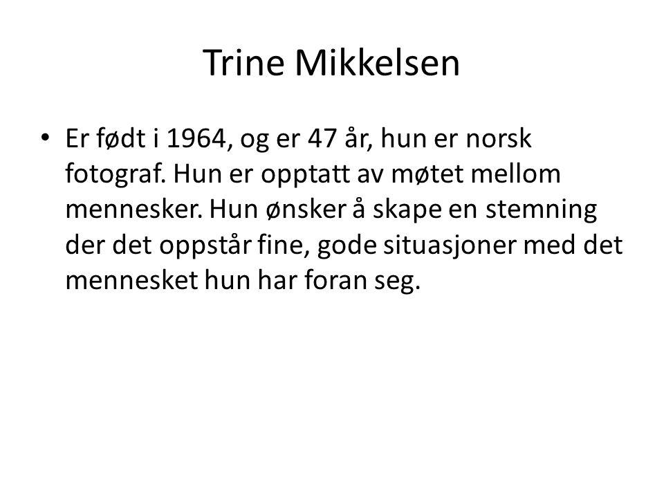 Trine Mikkelsen Er født i 1964, og er 47 år, hun er norsk fotograf. Hun er opptatt av møtet mellom mennesker. Hun ønsker å skape en stemning der det o