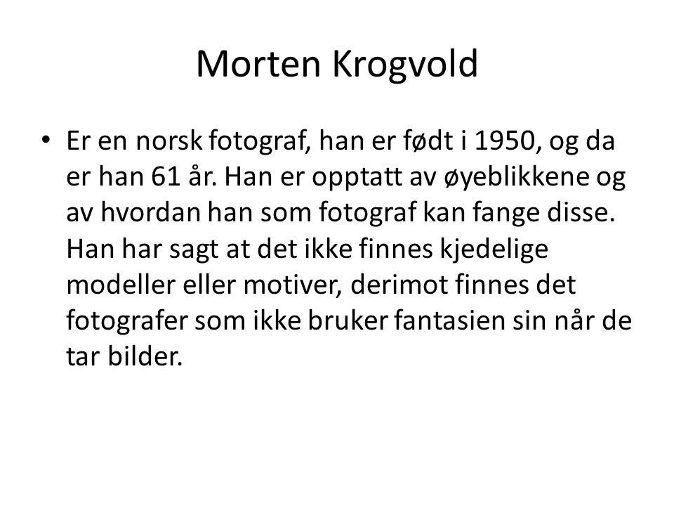 Morten Krogvold Er en norsk fotograf, han er født i 1950, og da er han 61 år. Han er opptatt av øyeblikkene og av hvordan han som fotograf kan fange d