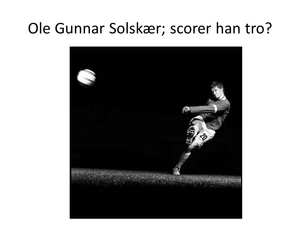 Ole Gunnar Solskær; scorer han tro?