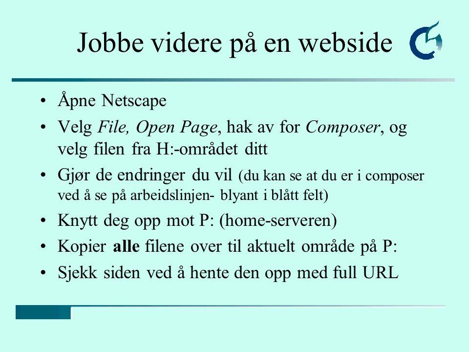 Jobbe videre på en webside Åpne Netscape Velg File, Open Page, hak av for Composer, og velg filen fra H:-området ditt Gjør de endringer du vil (du kan se at du er i composer ved å se på arbeidslinjen- blyant i blått felt) Knytt deg opp mot P: (home-serveren) Kopier alle filene over til aktuelt område på P: Sjekk siden ved å hente den opp med full URL