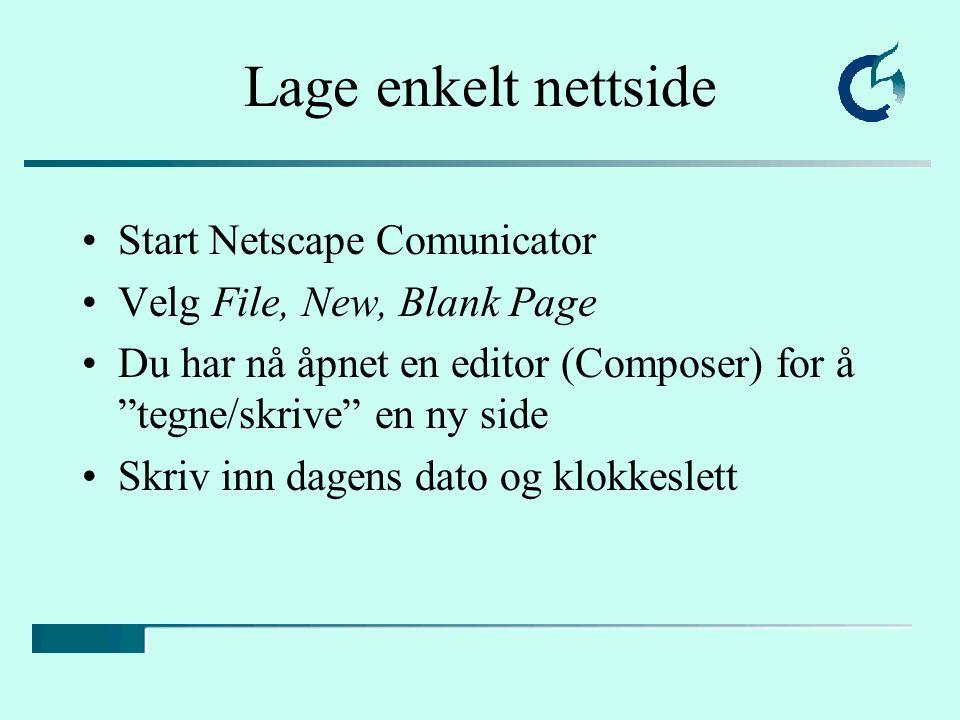 Lage enkelt nettside Start Netscape Comunicator Velg File, New, Blank Page Du har nå åpnet en editor (Composer) for å tegne/skrive en ny side Skriv inn dagens dato og klokkeslett