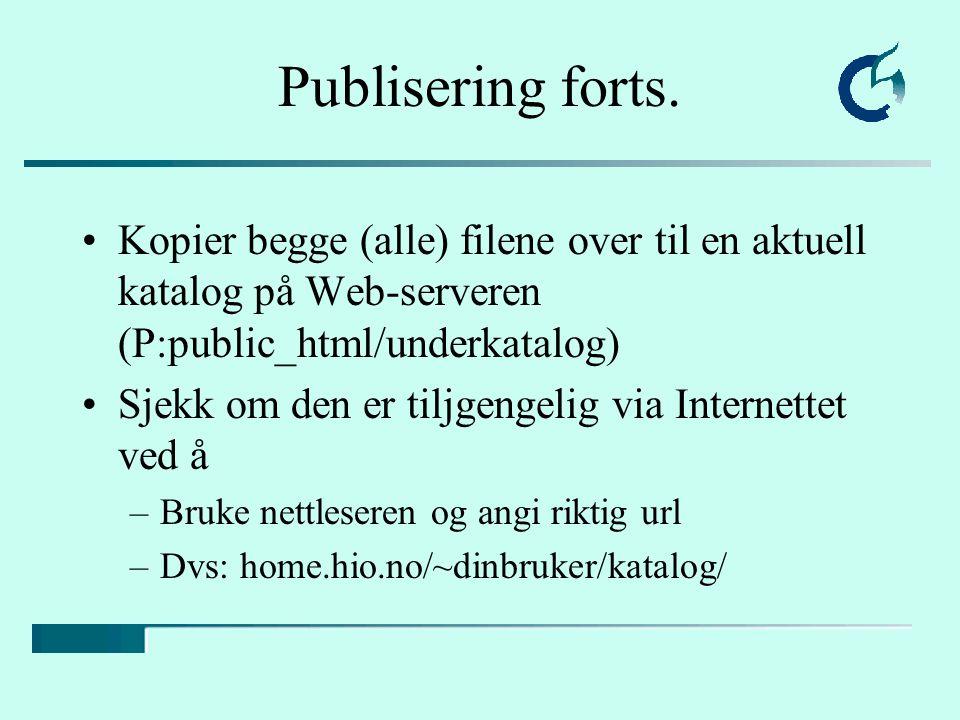 Kopier begge (alle) filene over til en aktuell katalog på Web-serveren (P:public_html/underkatalog) Sjekk om den er tiljgengelig via Internettet ved å –Bruke nettleseren og angi riktig url –Dvs: home.hio.no/~dinbruker/katalog/ Publisering forts.