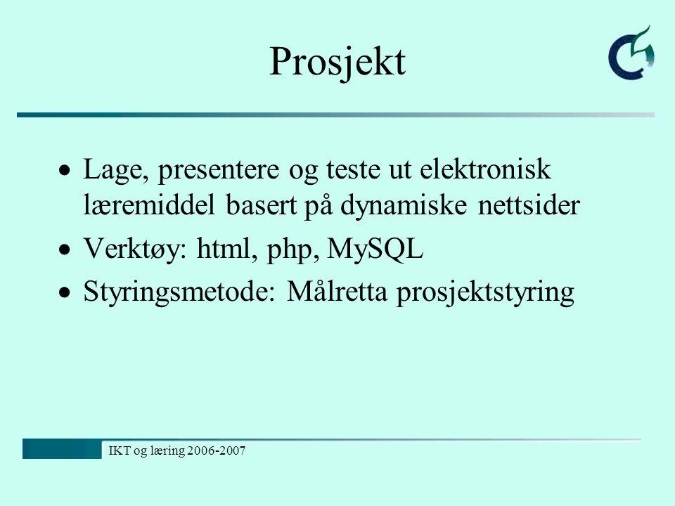 IKT og læring 2006-2007 Prosjekt  Lage, presentere og teste ut elektronisk læremiddel basert på dynamiske nettsider  Verktøy: html, php, MySQL  Sty