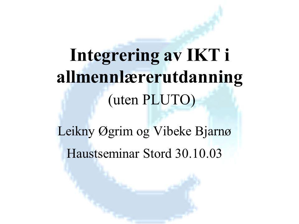 Integrering av IKT i allmennlærerutdanning (uten PLUTO) Leikny Øgrim og Vibeke Bjarnø Haustseminar Stord 30.10.03
