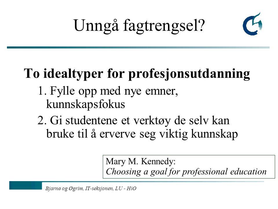 Bjarnø og Øgrim, IT-seksjonen, LU - HiO Unngå fagtrengsel? To idealtyper for profesjonsutdanning 1. Fylle opp med nye emner, kunnskapsfokus 2. Gi stud