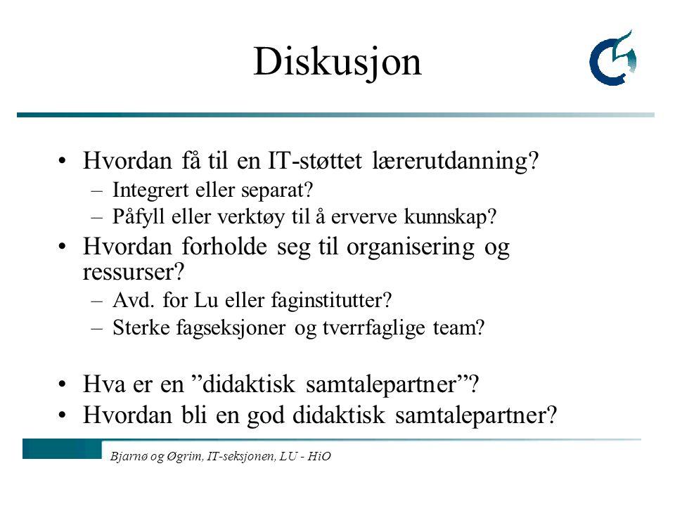 Bjarnø og Øgrim, IT-seksjonen, LU - HiO Diskusjon Hvordan få til en IT-støttet lærerutdanning? –Integrert eller separat? –Påfyll eller verktøy til å e