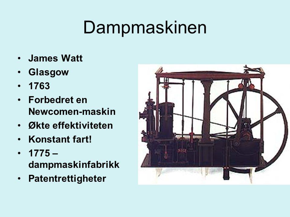 Dampmaskinen James Watt Glasgow 1763 Forbedret en Newcomen-maskin Økte effektiviteten Konstant fart! 1775 – dampmaskinfabrikk Patentrettigheter