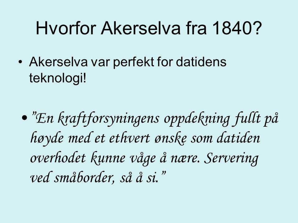 """Hvorfor Akerselva fra 1840? Akerselva var perfekt for datidens teknologi! """"En kraftforsyningens oppdekning fullt på høyde med et ethvert ønske som dat"""