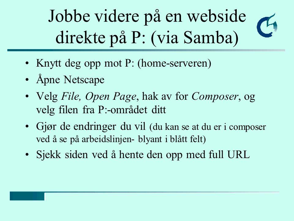 Jobbe videre på en webside direkte på P: (via Samba) Knytt deg opp mot P: (home-serveren) Åpne Netscape Velg File, Open Page, hak av for Composer, og velg filen fra P:-området ditt Gjør de endringer du vil (du kan se at du er i composer ved å se på arbeidslinjen- blyant i blått felt) Sjekk siden ved å hente den opp med full URL