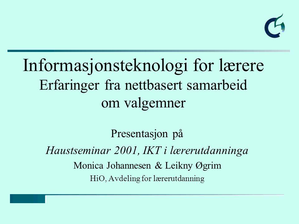 Informasjonsteknologi for lærere Erfaringer fra nettbasert samarbeid om valgemner Presentasjon på Haustseminar 2001, IKT i lærerutdanninga Monica Joha