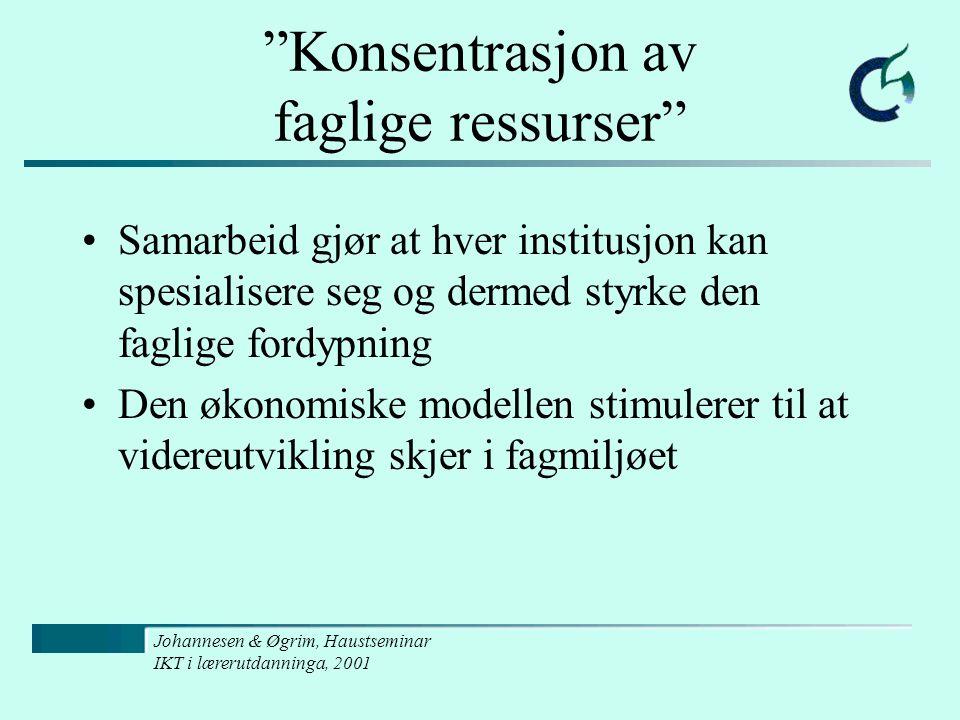 Johannesen & Øgrim, Haustseminar IKT i lærerutdanninga, 2001 Konsentrasjon av faglige ressurser Samarbeid gjør at hver institusjon kan spesialisere seg og dermed styrke den faglige fordypning Den økonomiske modellen stimulerer til at videreutvikling skjer i fagmiljøet