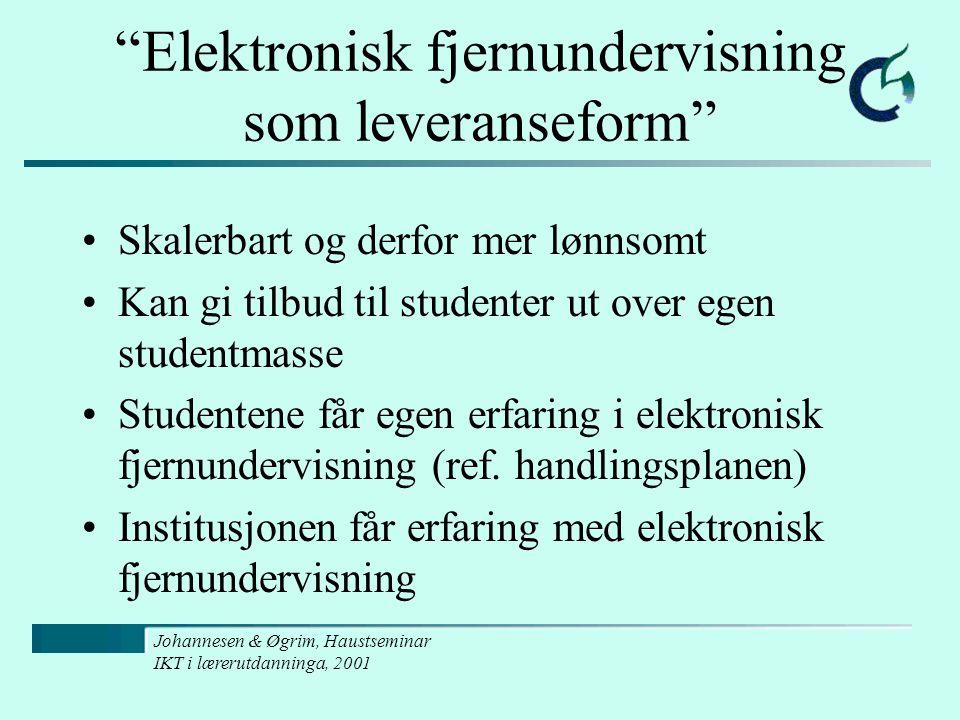 Johannesen & Øgrim, Haustseminar IKT i lærerutdanninga, 2001 Elektronisk fjernundervisning som leveranseform Skalerbart og derfor mer lønnsomt Kan gi tilbud til studenter ut over egen studentmasse Studentene får egen erfaring i elektronisk fjernundervisning (ref.