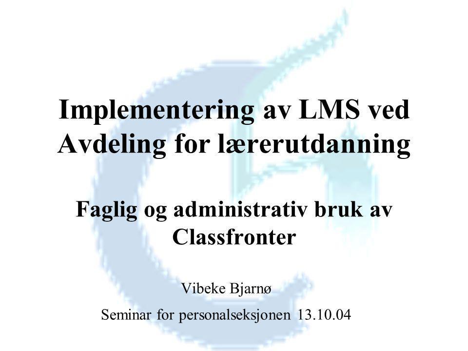 Implementering av LMS ved Avdeling for lærerutdanning Faglig og administrativ bruk av Classfronter Vibeke Bjarnø Seminar for personalseksjonen 13.10.04