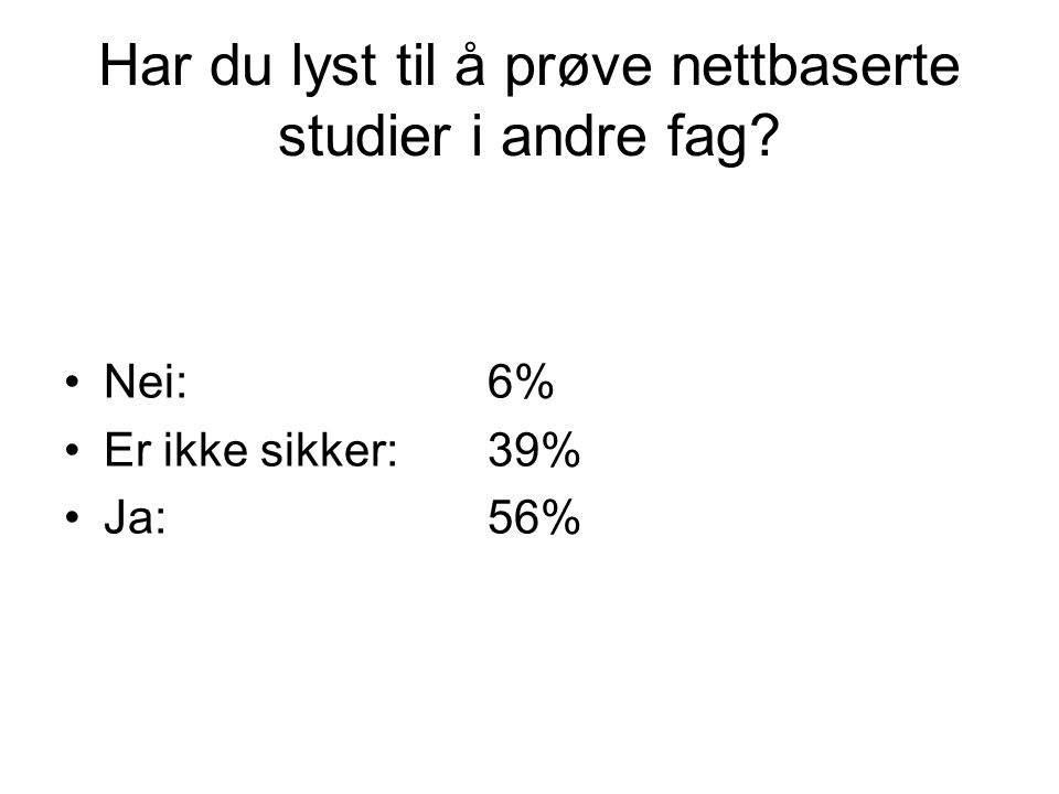 Har du lyst til å prøve nettbaserte studier i andre fag Nei:6% Er ikke sikker:39% Ja:56%