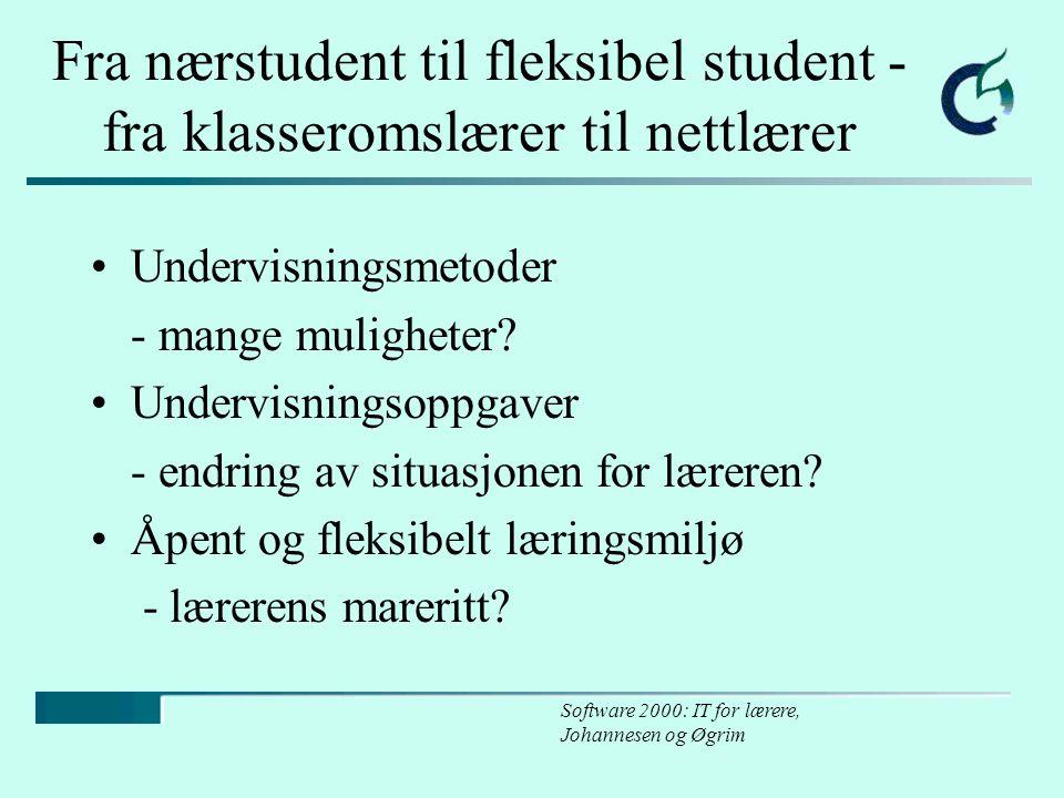 Software 2000: IT for lærere, Johannesen og Øgrim Fra nærstudent til fleksibel student - fra klasseromslærer til nettlærer Undervisningsmetoder - mange muligheter.