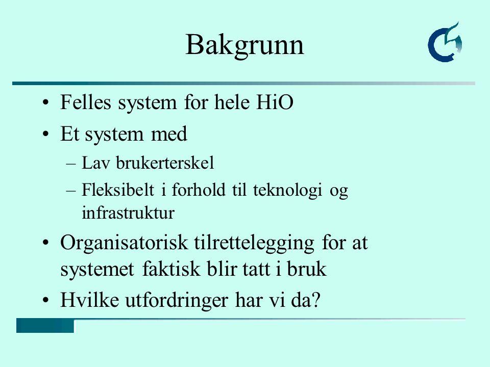 Bakgrunn Felles system for hele HiO Et system med –Lav brukerterskel –Fleksibelt i forhold til teknologi og infrastruktur Organisatorisk tilretteleggi