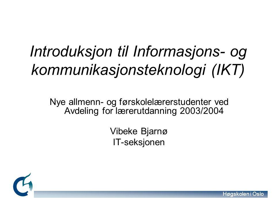 Høgskolen i Oslo Introduksjon til Informasjons- og kommunikasjonsteknologi (IKT) Nye allmenn- og førskolelærerstudenter ved Avdeling for lærerutdanning 2003/2004 Vibeke Bjarnø IT-seksjonen