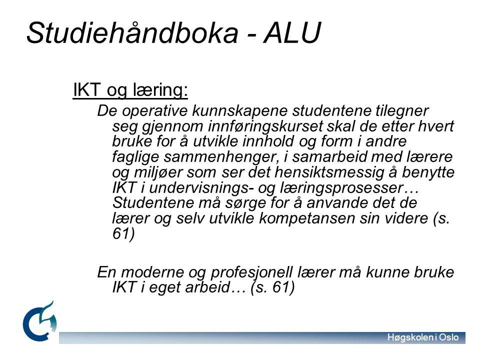 Høgskolen i Oslo Studiehåndboka - ALU IKT og læring: De operative kunnskapene studentene tilegner seg gjennom innføringskurset skal de etter hvert bruke for å utvikle innhold og form i andre faglige sammenhenger, i samarbeid med lærere og miljøer som ser det hensiktsmessig å benytte IKT i undervisnings- og læringsprosesser… Studentene må sørge for å anvande det de lærer og selv utvikle kompetansen sin videre (s.