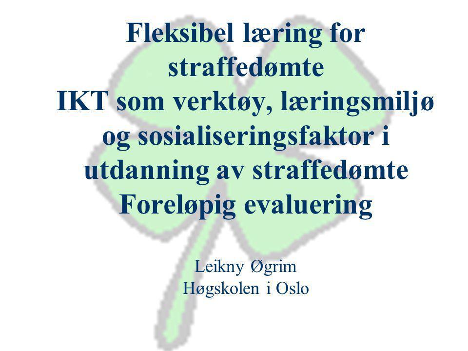 Fleksibel læring for straffedømte IKT som verktøy, læringsmiljø og sosialiseringsfaktor i utdanning av straffedømte Foreløpig evaluering Leikny Øgrim Høgskolen i Oslo