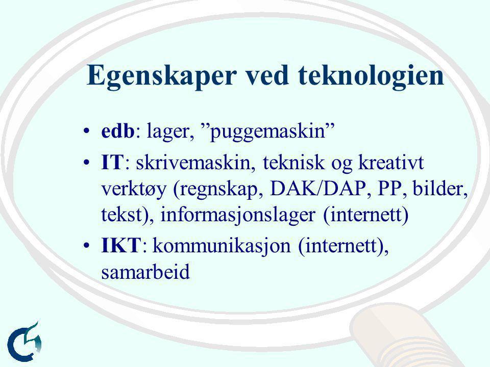 Egenskaper ved teknologien edb: lager, puggemaskin IT: skrivemaskin, teknisk og kreativt verktøy (regnskap, DAK/DAP, PP, bilder, tekst), informasjonslager (internett) IKT: kommunikasjon (internett), samarbeid
