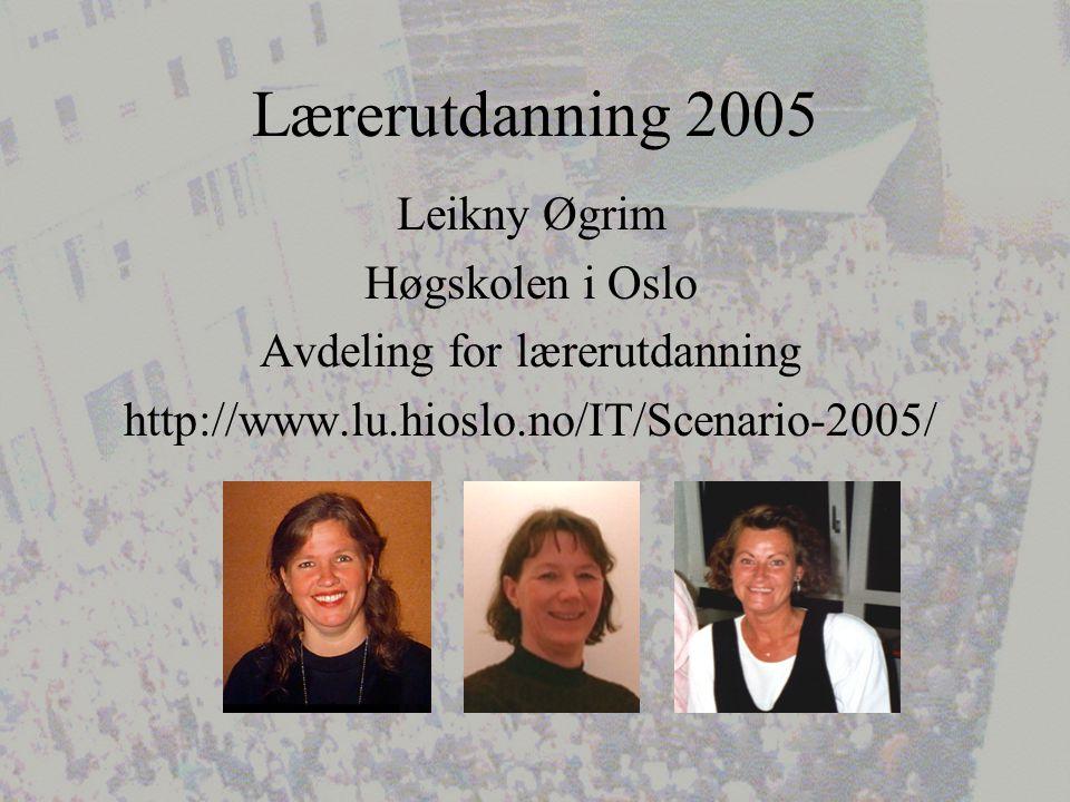 Lærerutdanning 2005 Leikny Øgrim Høgskolen i Oslo Avdeling for lærerutdanning http://www.lu.hioslo.no/IT/Scenario-2005/