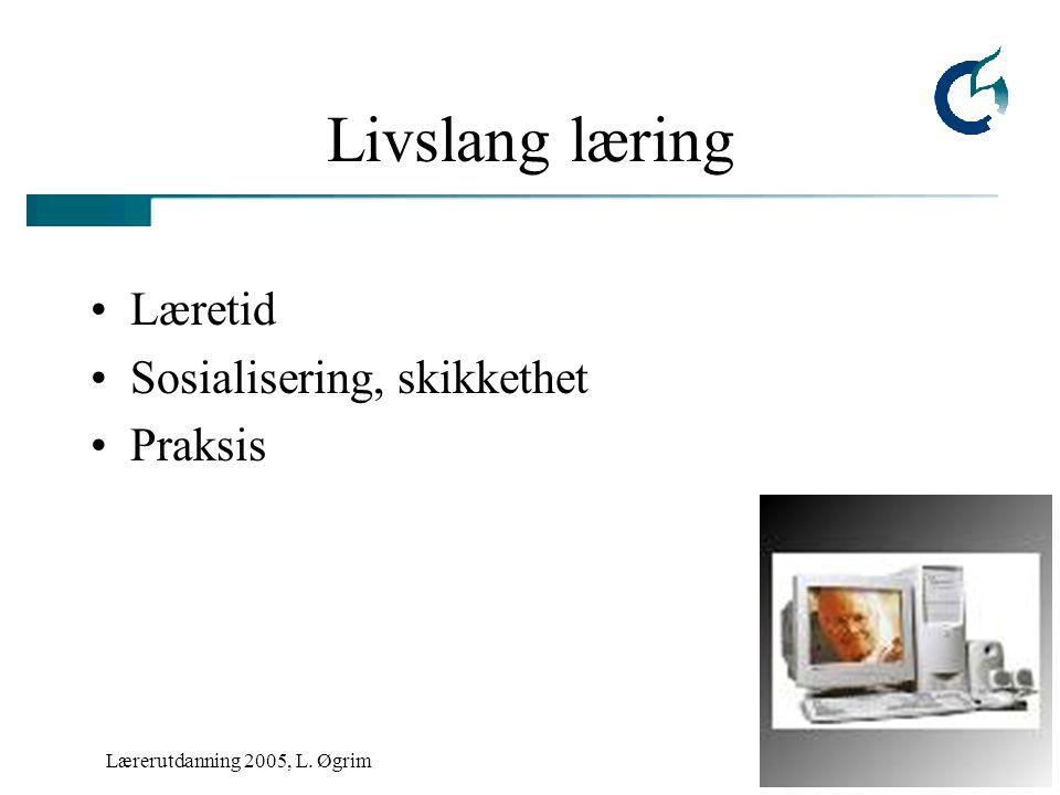 Lærerutdanning 2005, L. Øgrim Livslang læring Læretid Sosialisering, skikkethet Praksis