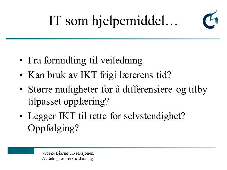 Vibeke Bjarnø, IT-seksjonen, Avdeling for lærerutdanning IT som hjelpemiddel… Fra formidling til veiledning Kan bruk av IKT frigi lærerens tid.