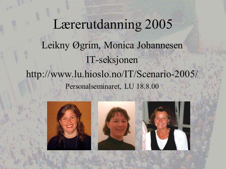 Lærerutdanning 2005 Leikny Øgrim, Monica Johannesen IT-seksjonen http://www.lu.hioslo.no/IT/Scenario-2005/ Personalseminaret, LU 18.8.00