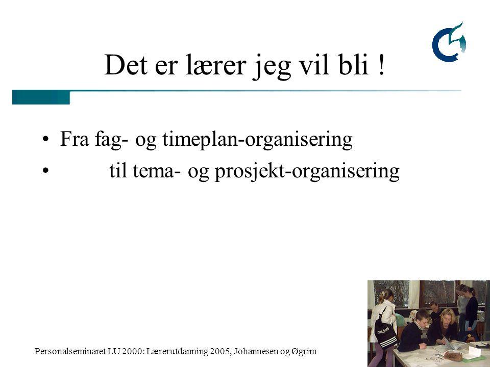 Personalseminaret LU 2000: Lærerutdanning 2005, Johannesen og Øgrim Det er lærer jeg vil bli ! Fra fag- og timeplan-organisering til tema- og prosjekt