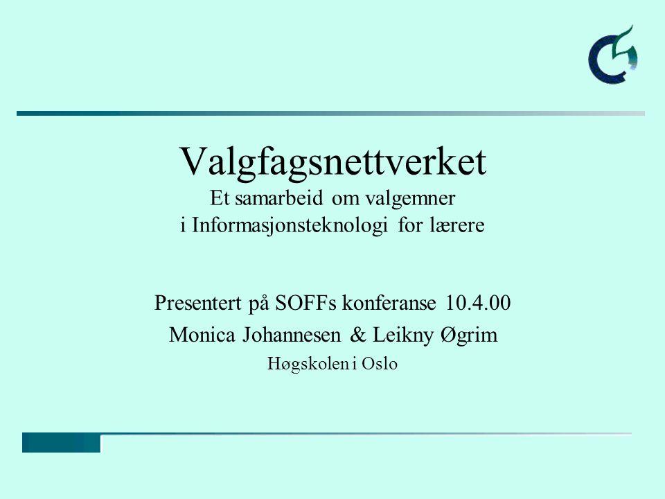 Valgfagsnettverket Et samarbeid om valgemner i Informasjonsteknologi for lærere Presentert på SOFFs konferanse 10.4.00 Monica Johannesen & Leikny Øgrim Høgskolen i Oslo