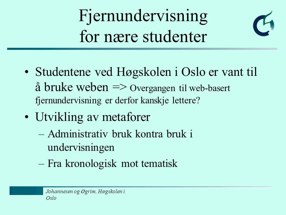 Johannesen og Øgrim, Høgskolen i Oslo Fjernundervisning for nære studenter Studentene ved Høgskolen i Oslo er vant til å bruke weben => Overgangen til web-basert fjernundervisning er derfor kanskje lettere.